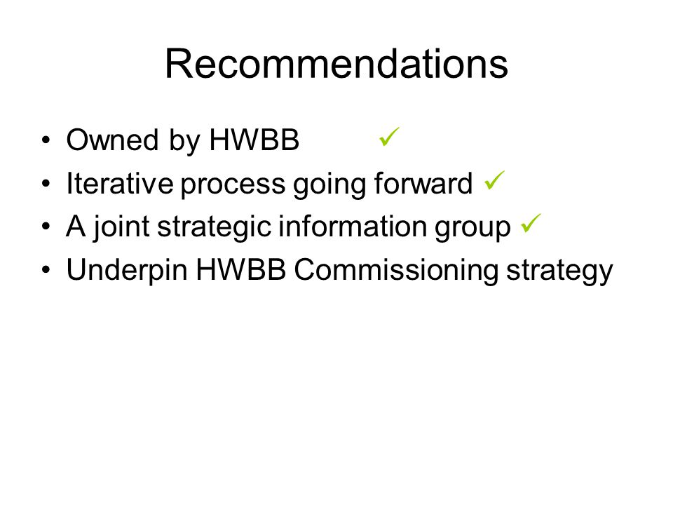 Owned by HWBB Iterative process going forward A joint strategic information group Underpin HWBB Commissioning strategy