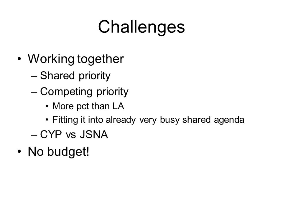 Challenges Working together –Shared priority –Competing priority More pct than LA Fitting it into already very busy shared agenda –CYP vs JSNA No budget!