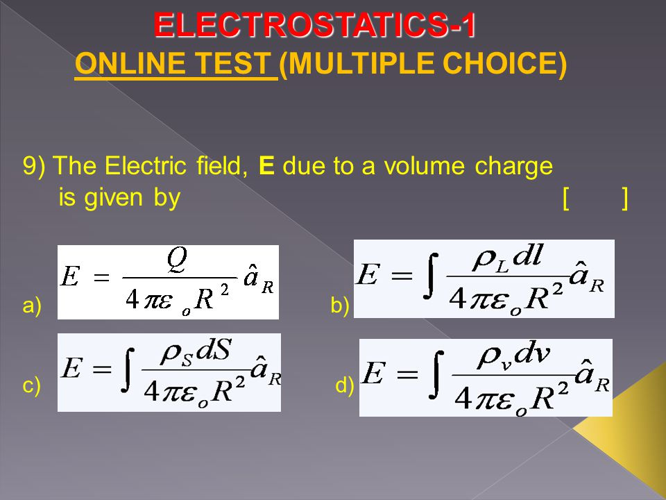 ELECTROSTATICS-1 9) The Electric field, E due to a volume charge is given by [] a) b) c) d) ONLINE TEST (MULTIPLE CHOICE)