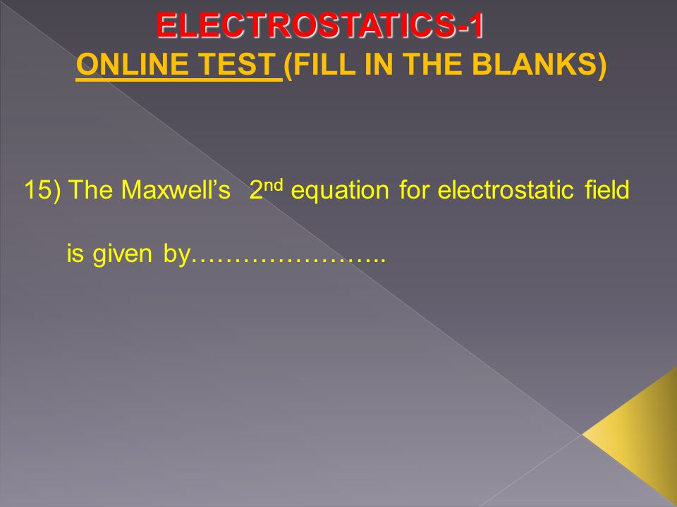 ELECTROSTATICS-1 ONLINE TEST (FILL IN THE BLANKS) 15) The Maxwell's 2 nd equation for electrostatic field is given by…………………..