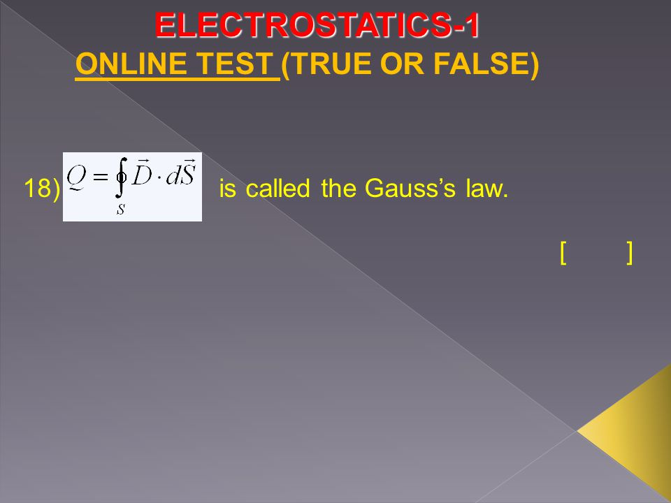 ELECTROSTATICS-1 ONLINE TEST (TRUE OR FALSE) 18) is called the Gauss's law. []