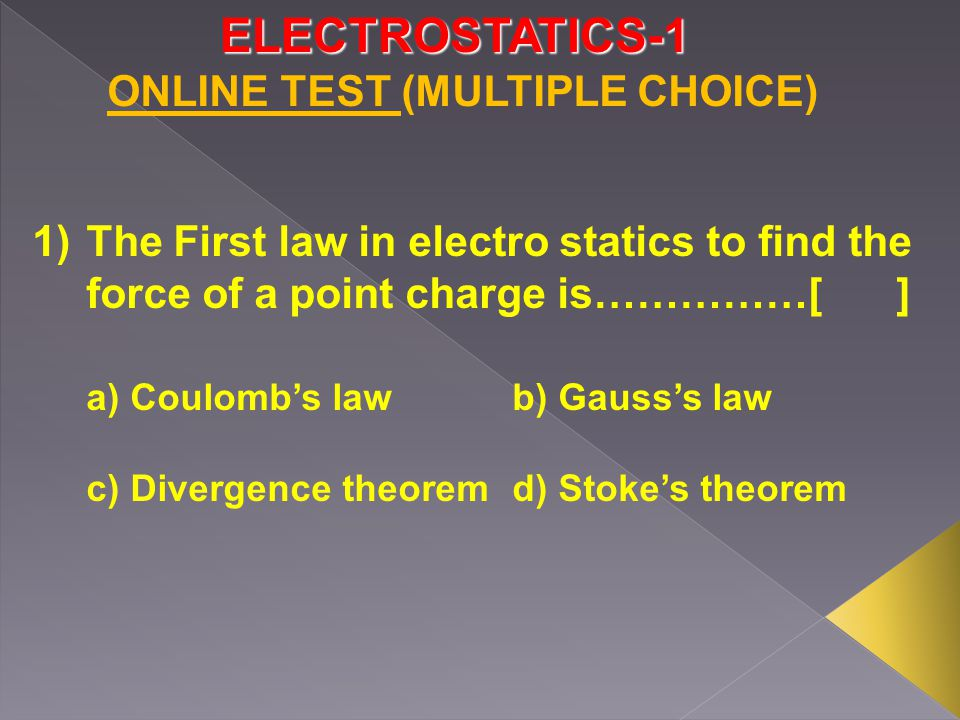 ELECTROSTATICS-1 1)The First law in electro statics to find the force of a point charge is……………[] a) Coulomb's lawb) Gauss's law c) Divergence theoremd) Stoke's theorem ONLINE TEST (MULTIPLE CHOICE)