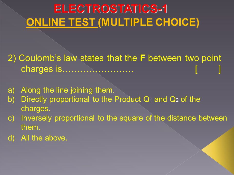 ELECTROSTATICS-1 3) The proportionality constant k=………….[] a) 9x10 9 m/F b) 36π/10 -9 F/m c) Both a and b d) None ONLINE TEST (MULTIPLE CHOICE)