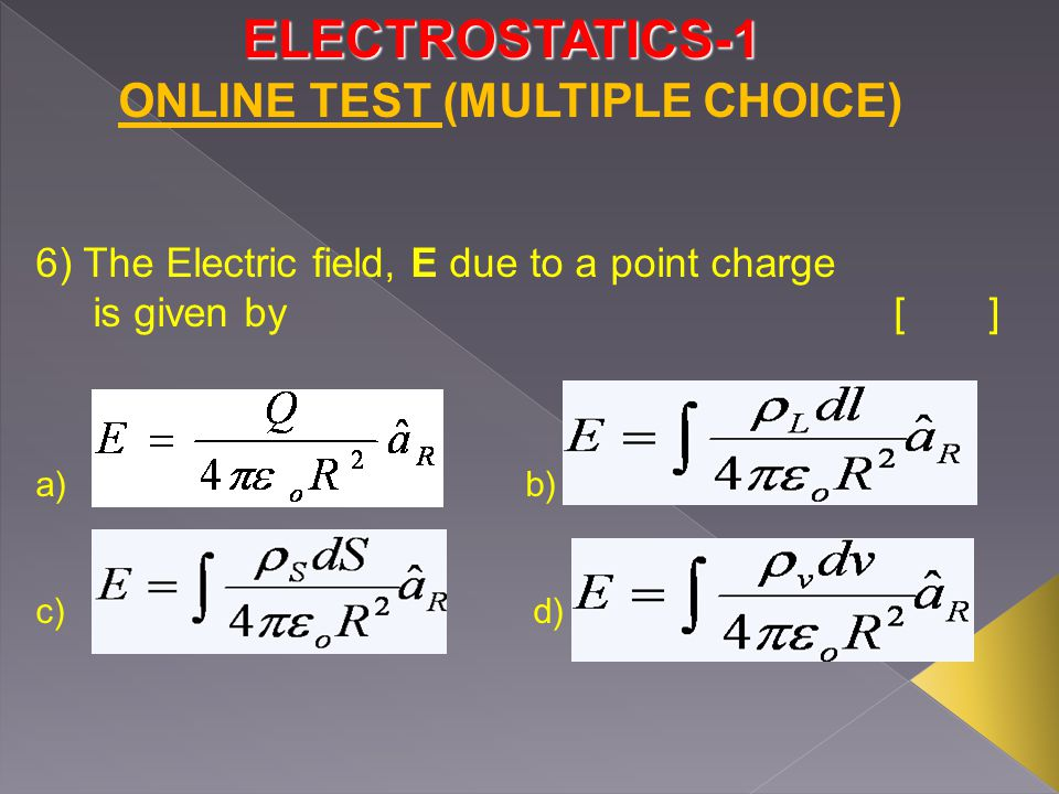 ELECTROSTATICS-1 6) The Electric field, E due to a point charge is given by [] a) b) c) d) ONLINE TEST (MULTIPLE CHOICE)