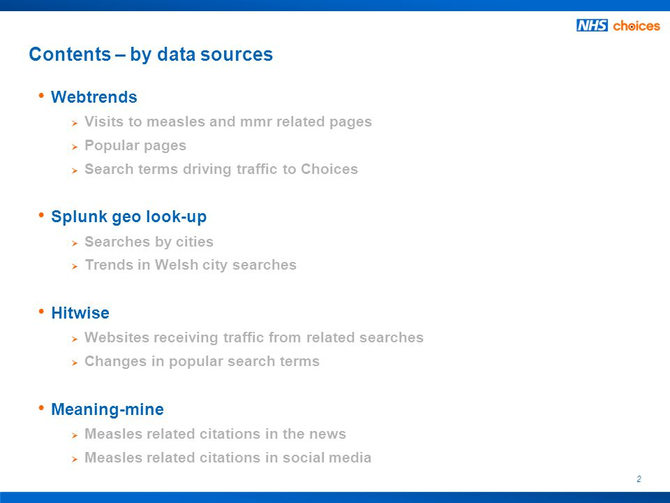 2 Contents – by data sources Webtrends  Visits to measles and mmr related pages  Popular pages  Search terms driving traffic to Choices Splunk geo look-up  Searches by cities  Trends in Welsh city searches Hitwise  Websites receiving traffic from related searches  Changes in popular search terms Meaning-mine  Measles related citations in the news  Measles related citations in social media