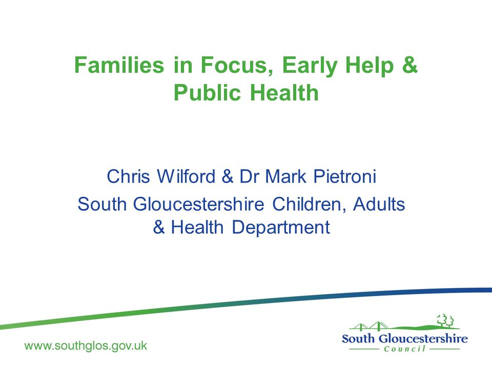 Families in Focus, Early Help & Public Health Chris Wilford & Dr Mark Pietroni South Gloucestershire Children, Adults & Health Department