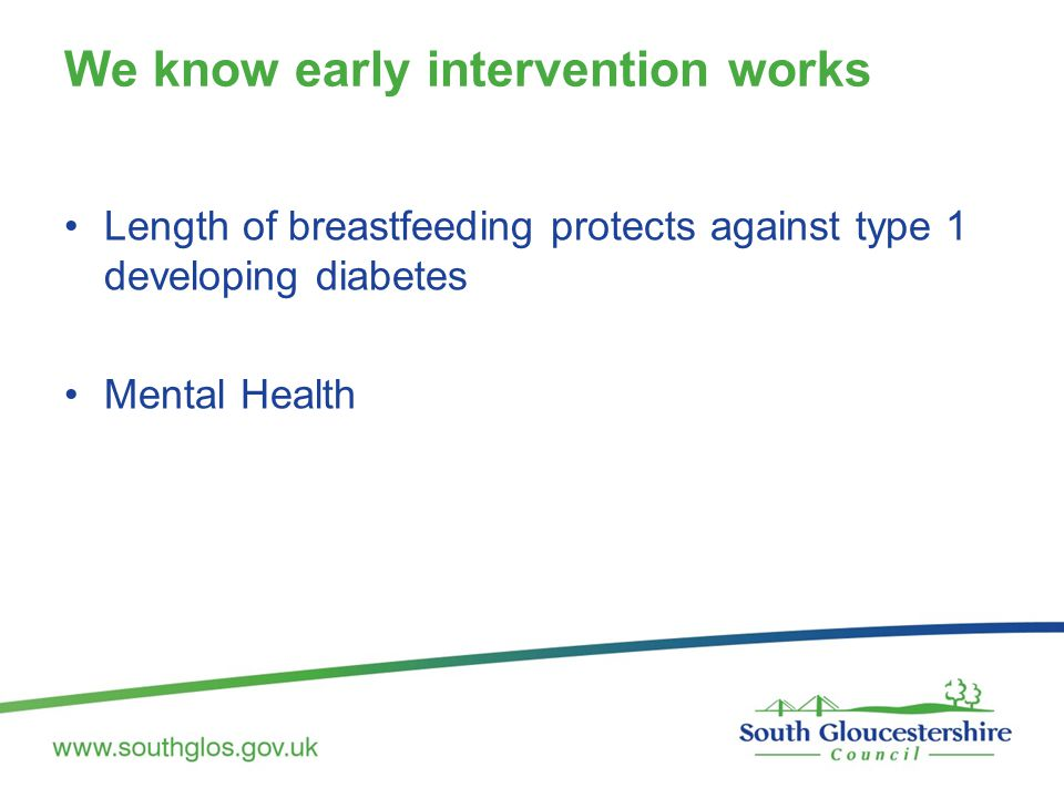 We know early intervention works Length of breastfeeding protects against type 1 developing diabetes Mental Health