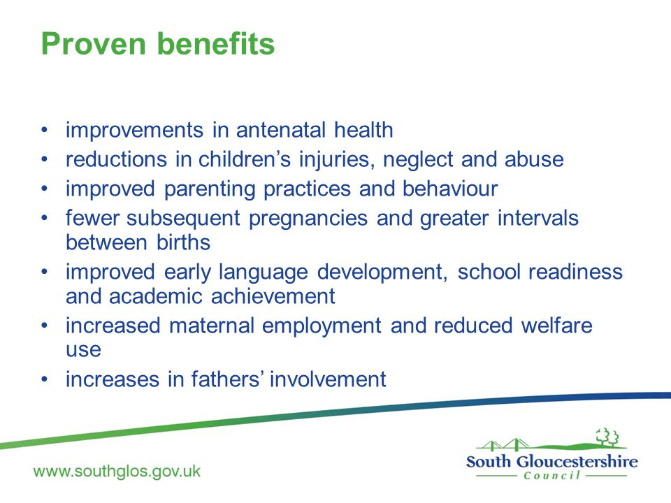 Proven benefits improvements in antenatal health reductions in children's injuries, neglect and abuse improved parenting practices and behaviour fewer subsequent pregnancies and greater intervals between births improved early language development, school readiness and academic achievement increased maternal employment and reduced welfare use increases in fathers' involvement