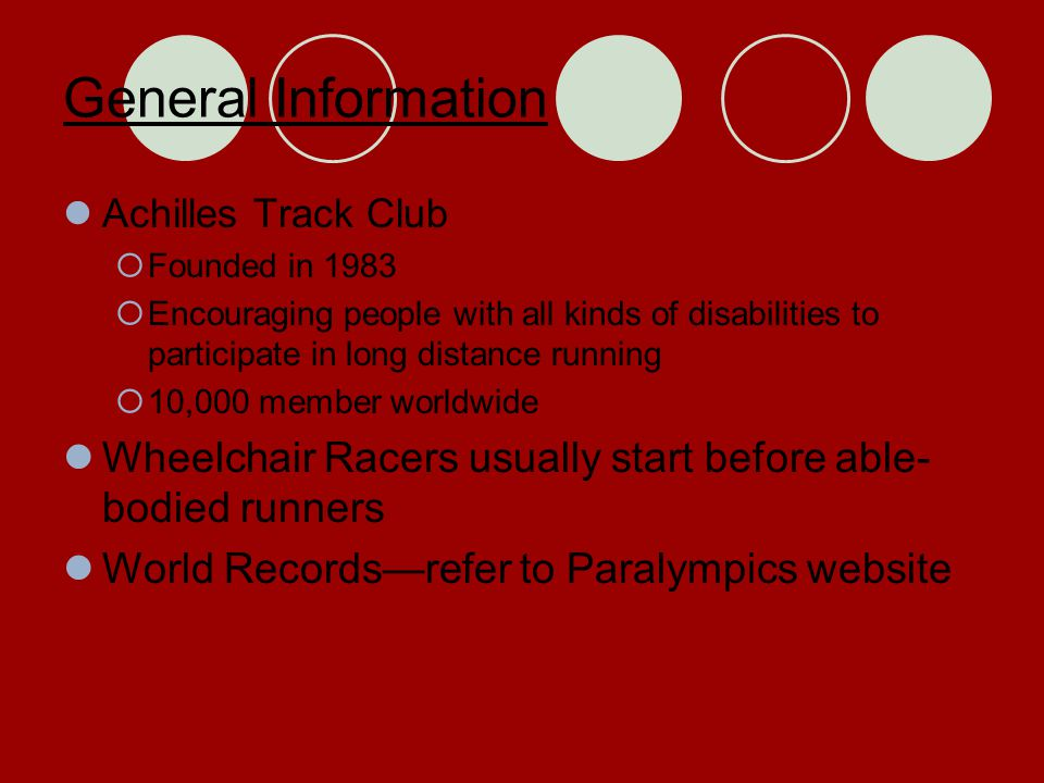 General Information Achilles Track Club  Founded in 1983  Encouraging people with all kinds of disabilities to participate in long distance running  10,000 member worldwide Wheelchair Racers usually start before able- bodied runners World Records—refer to Paralympics website