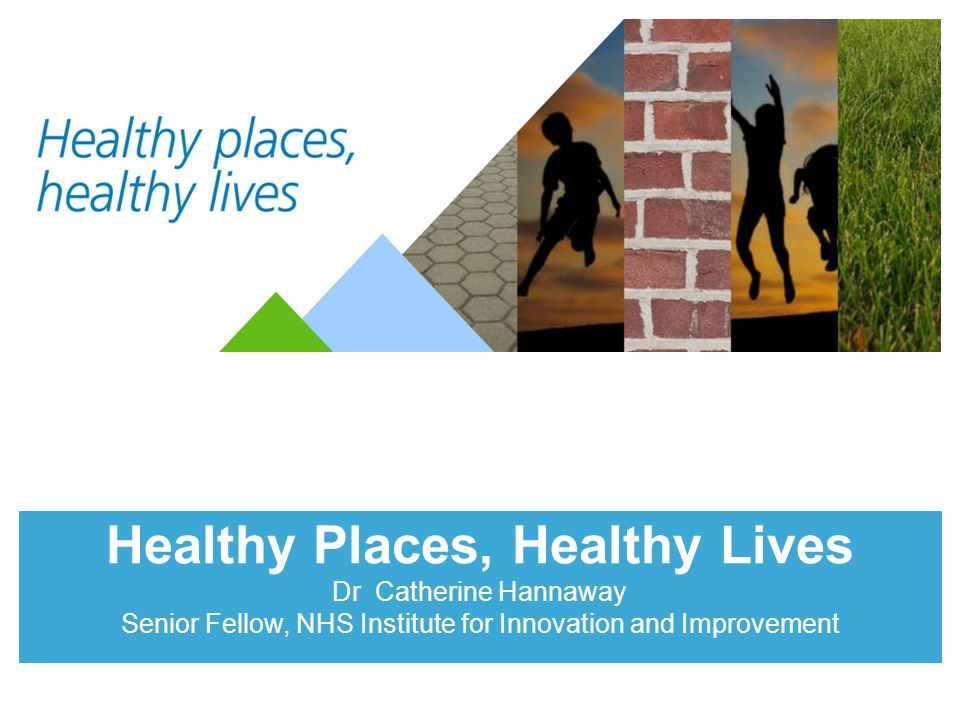 Healthy Places, Healthy Lives Dr Catherine Hannaway Senior Fellow, NHS Institute for Innovation and Improvement