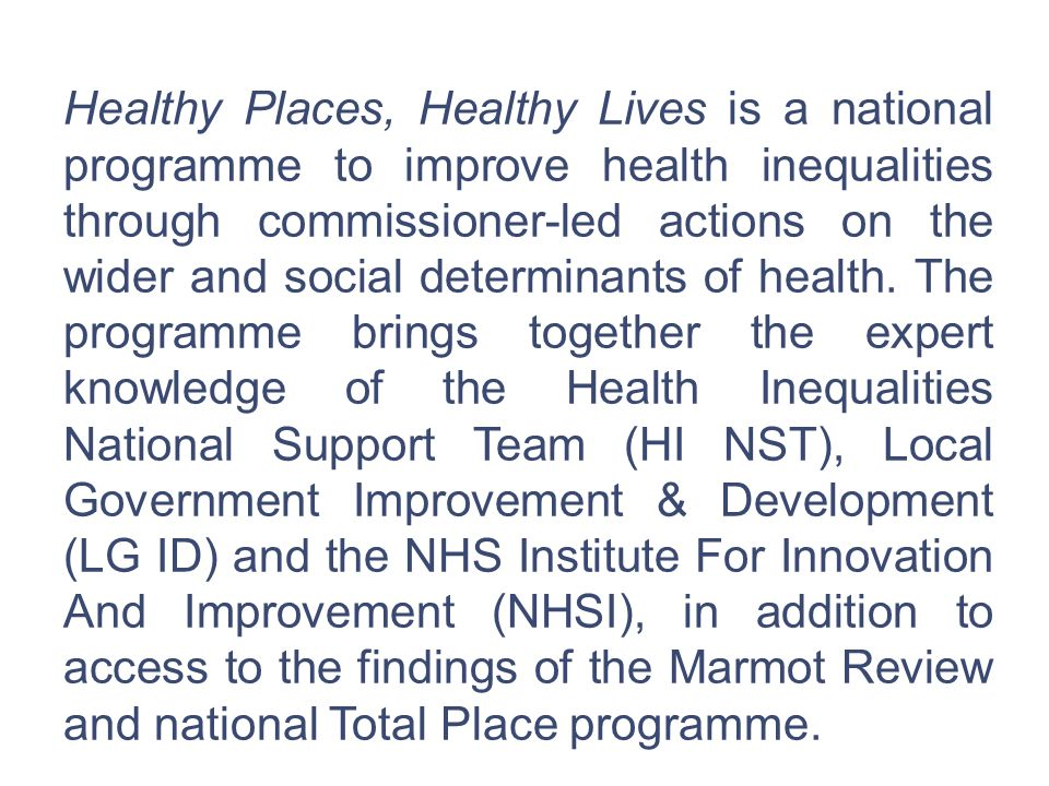 Healthy Places, Healthy Lives is a national programme to improve health inequalities through commissioner-led actions on the wider and social determinants of health.