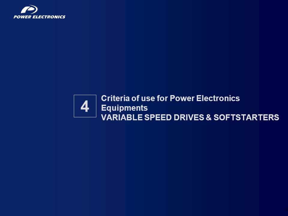 15 Criteria of use for Power Electronics Equipments VARIABLE SPEED DRIVES & SOFTSTARTERS 4