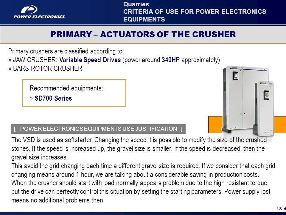 18 Primary crushers are classified according to: » JAW CRUSHER: Variable Speed Drives (power around 340HP approximately) » BARS ROTOR CRUSHER Recommended equipments: » SD700 Series PRIMARY – ACTUATORS OF THE CRUSHER Quarries CRITERIA OF USE FOR POWER ELECTRONICS EQUIPMENTS [ POWER ELECTRONICS EQUIPMENTS USE JUSTIFICATION ] The VSD is used as softstarter.