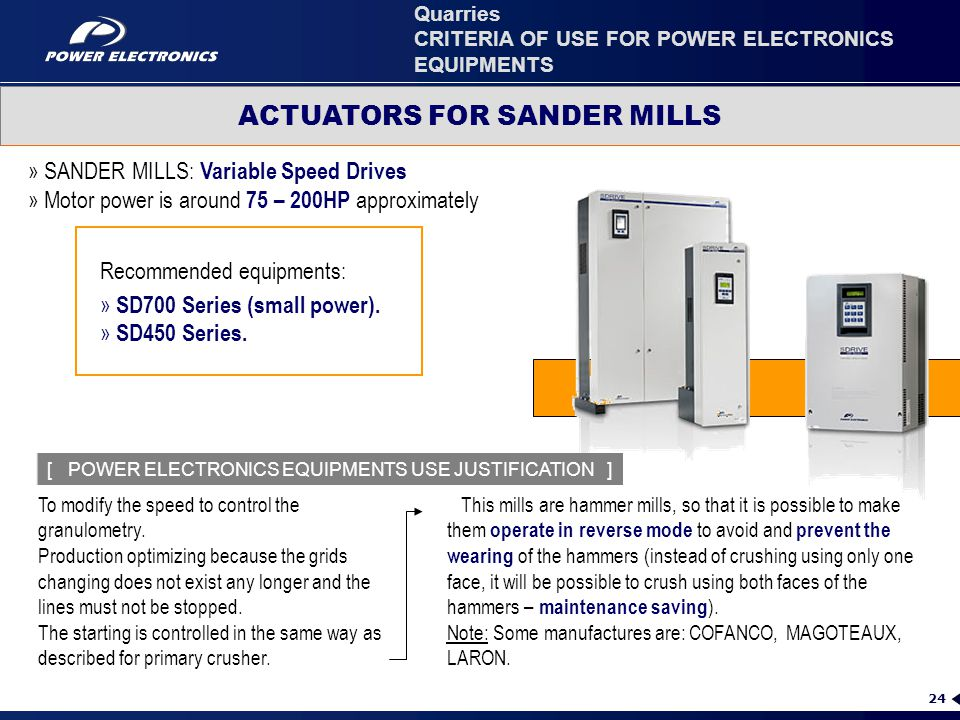 24 » SANDER MILLS: Variable Speed Drives » Motor power is around 75 – 200HP approximately Recommended equipments: » SD700 Series (small power). » SD45
