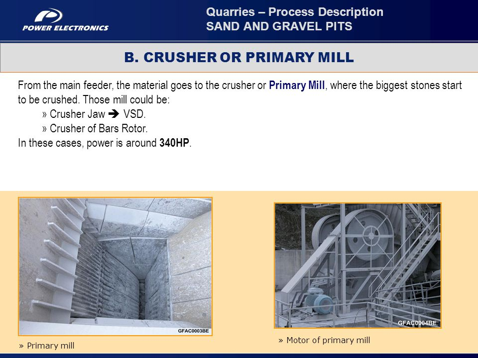 5 From the main feeder, the material goes to the crusher or Primary Mill, where the biggest stones start to be crushed. Those mill could be: » Crusher