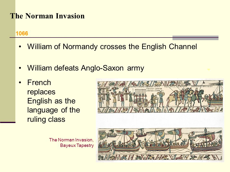 William of Normandy crosses the English Channel The Norman Invasion The Norman Invasion, Bayeux Tapestry French replaces English as the language of th