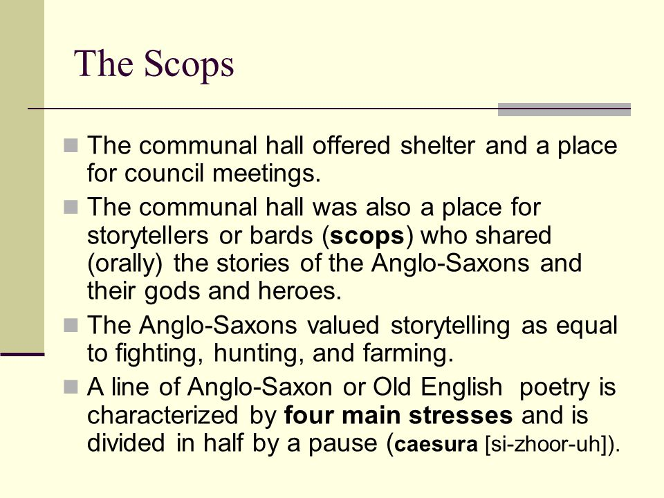 The Scops The communal hall offered shelter and a place for council meetings. The communal hall was also a place for storytellers or bards (scops) who