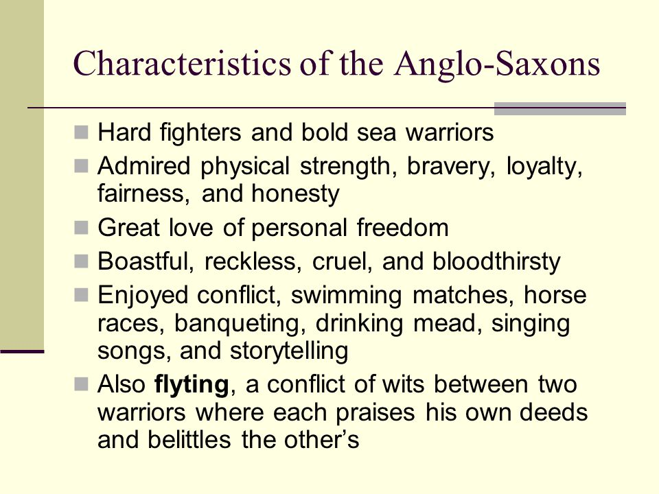 Characteristics of the Anglo-Saxons Hard fighters and bold sea warriors Admired physical strength, bravery, loyalty, fairness, and honesty Great love