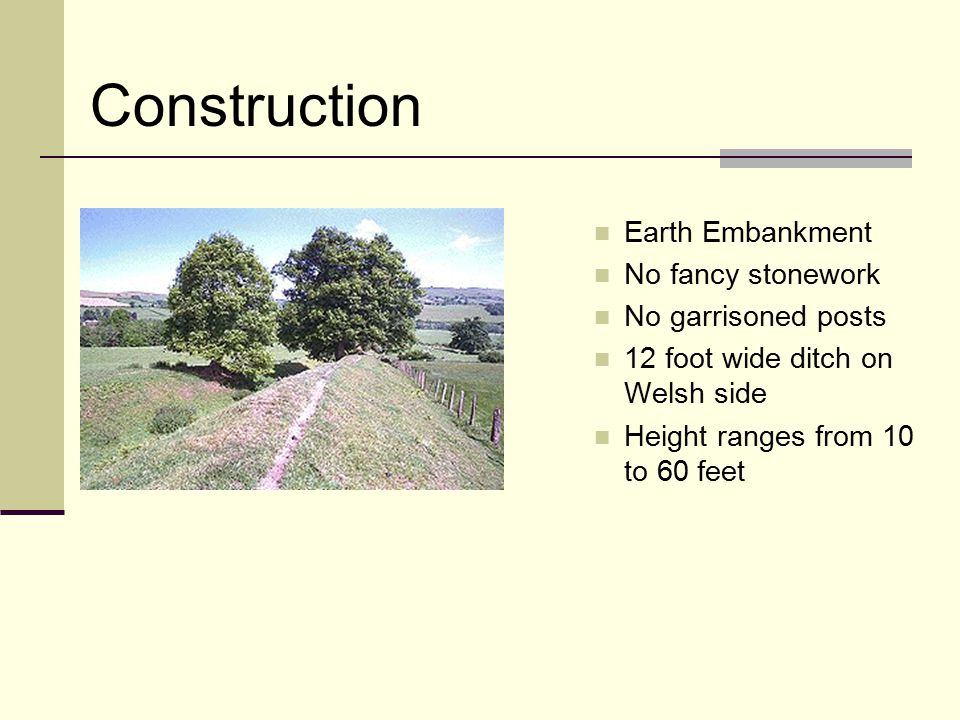 Earth Embankment No fancy stonework No garrisoned posts 12 foot wide ditch on Welsh side Height ranges from 10 to 60 feet Construction