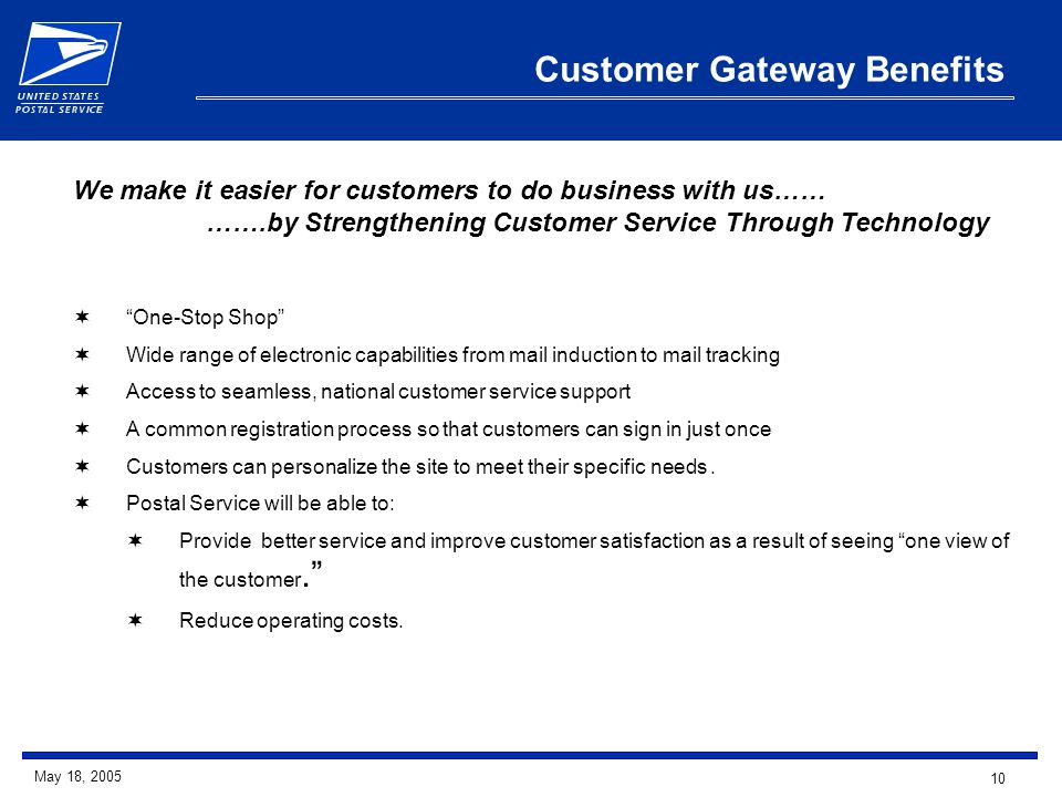 10 May 18, 2005 Customer Gateway Benefits  One-Stop Shop  Wide range of electronic capabilities from mail induction to mail tracking  Access to seamless, national customer service support  A common registration process so that customers can sign in just once  Customers can personalize the site to meet their specific needs.