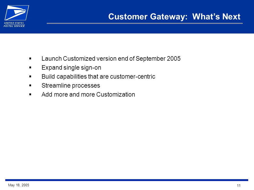 11 May 18, 2005 Customer Gateway: What's Next  Launch Customized version end of September 2005  Expand single sign-on  Build capabilities that are customer-centric  Streamline processes  Add more and more Customization