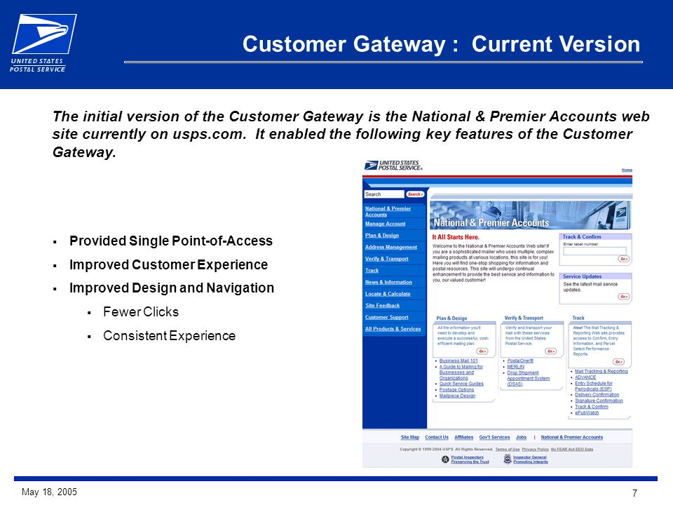 7 May 18, 2005 Customer Gateway : Current Version  Provided Single Point-of-Access  Improved Customer Experience  Improved Design and Navigation  Fewer Clicks  Consistent Experience The initial version of the Customer Gateway is the National & Premier Accounts web site currently on usps.com.