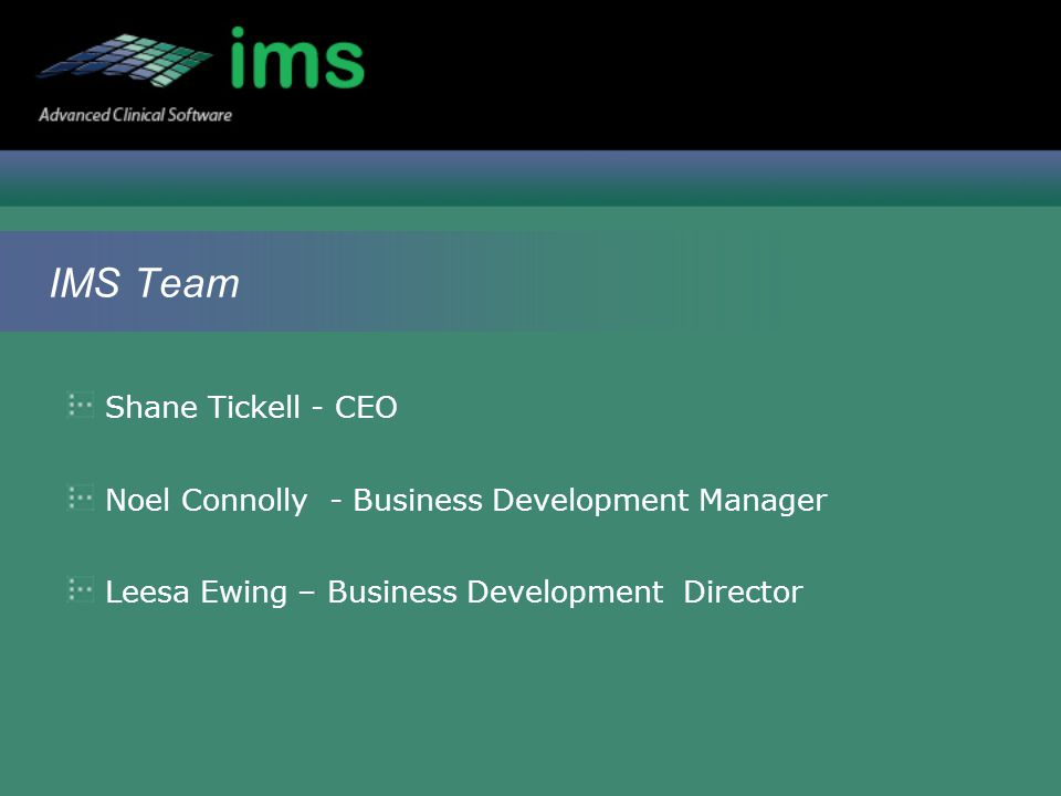 IMS Team Shane Tickell - CEO Noel Connolly - Business Development Manager Leesa Ewing – Business Development Director