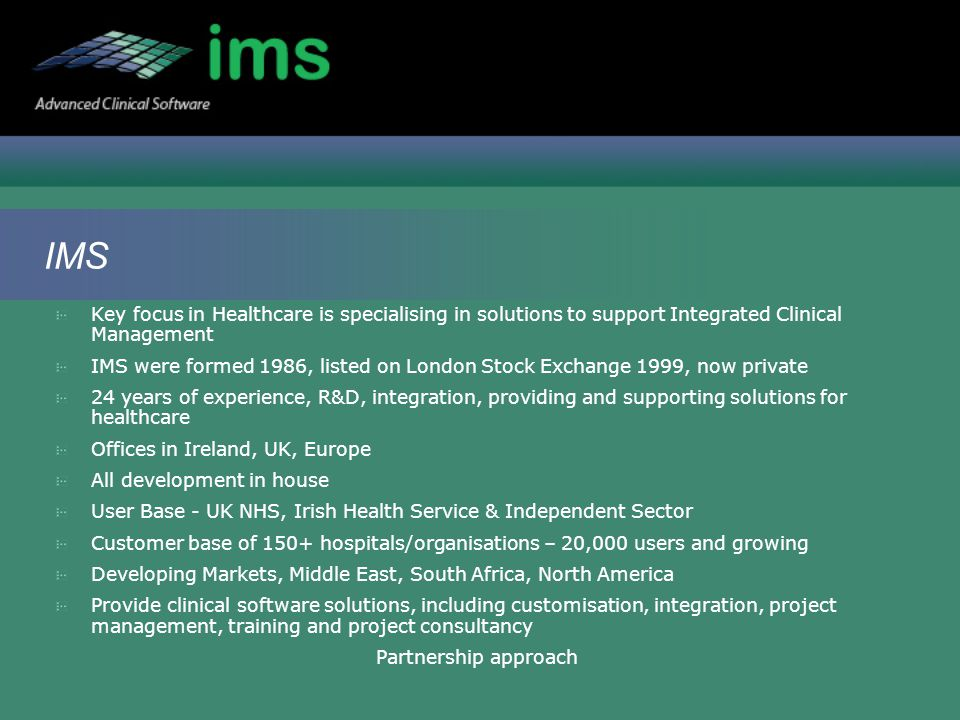 IMS Key focus in Healthcare is specialising in solutions to support Integrated Clinical Management IMS were formed 1986, listed on London Stock Exchange 1999, now private 24 years of experience, R&D, integration, providing and supporting solutions for healthcare Offices in Ireland, UK, Europe All development in house User Base - UK NHS, Irish Health Service & Independent Sector Customer base of 150+ hospitals/organisations – 20,000 users and growing Developing Markets, Middle East, South Africa, North America Provide clinical software solutions, including customisation, integration, project management, training and project consultancy Partnership approach