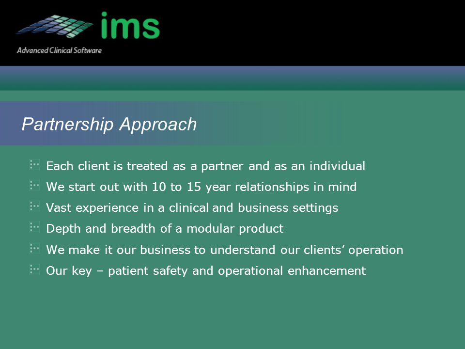 Partnership Approach Each client is treated as a partner and as an individual We start out with 10 to 15 year relationships in mind Vast experience in a clinical and business settings Depth and breadth of a modular product We make it our business to understand our clients' operation Our key – patient safety and operational enhancement