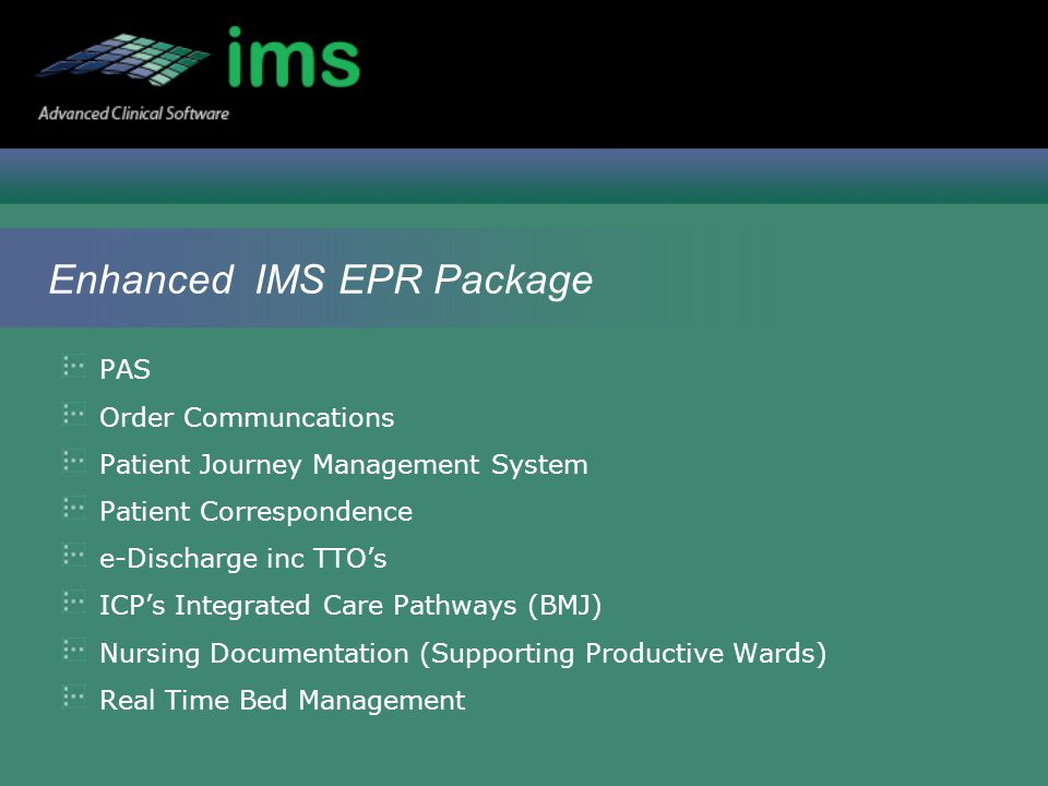 Enhanced IMS EPR Package PAS Order Communcations Patient Journey Management System Patient Correspondence e-Discharge inc TTO's ICP's Integrated Care Pathways (BMJ) Nursing Documentation (Supporting Productive Wards) Real Time Bed Management