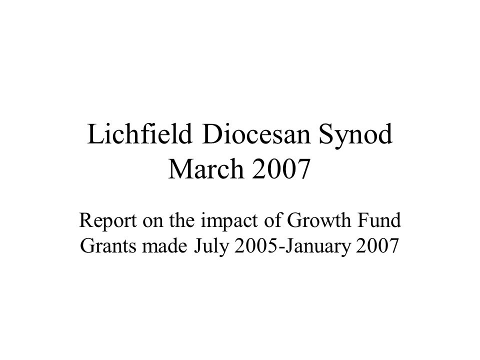 Lichfield Diocesan Synod March 2007 Report on the impact of Growth Fund Grants made July 2005-January 2007