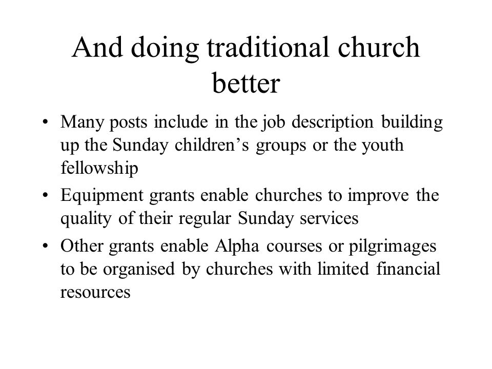 And doing traditional church better Many posts include in the job description building up the Sunday children's groups or the youth fellowship Equipment grants enable churches to improve the quality of their regular Sunday services Other grants enable Alpha courses or pilgrimages to be organised by churches with limited financial resources