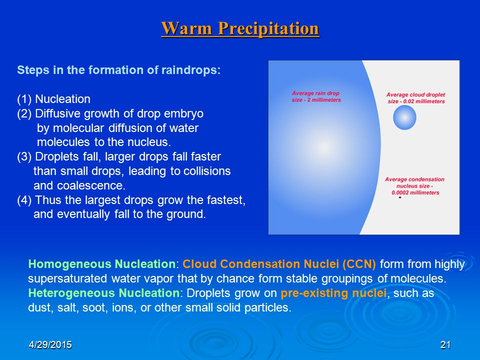 4/29/201521 Warm Precipitation Steps in the formation of raindrops: (1)Nucleation (2)Diffusive growth of drop embryo by molecular diffusion of water molecules to the nucleus.