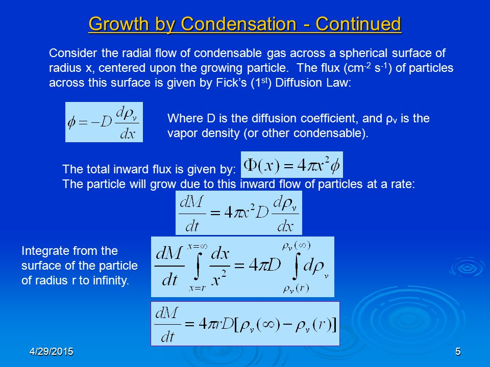 4/29/20155 Growth by Condensation - Continued Consider the radial flow of condensable gas across a spherical surface of radius x, centered upon the growing particle.