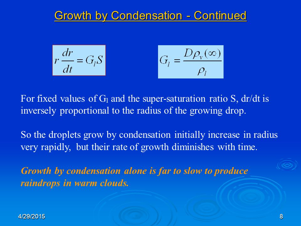 4/29/20158 Growth by Condensation - Continued For fixed values of G l and the super-saturation ratio S, dr/dt is inversely proportional to the radius of the growing drop.