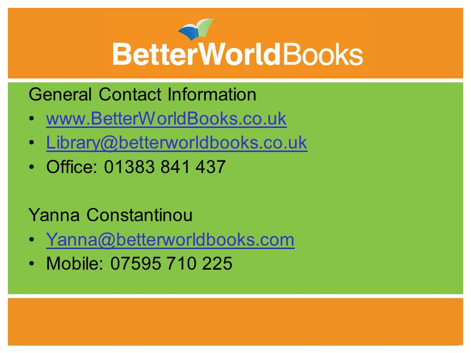 11 General Contact Information www.BetterWorldBooks.co.uk Library@betterworldbooks.co.uk Office: 01383 841 437 Yanna Constantinou Yanna@betterworldbooks.com Mobile: 07595 710 225