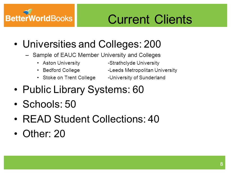 Universities and Colleges: 200 –Sample of EAUC Member University and Colleges Aston University -Strathclyde University Bedford College -Leeds Metropolitan University Stoke on Trent College -University of Sunderland Public Library Systems: 60 Schools: 50 READ Student Collections: 40 Other: 20 8 Current Clients