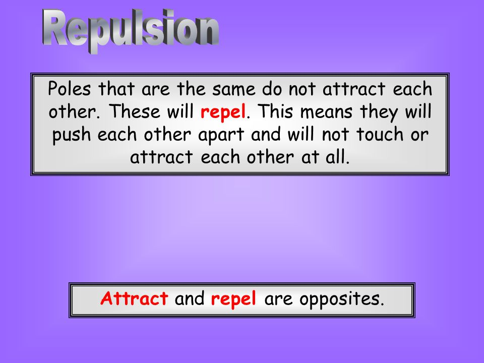 Poles that are the same do not attract each other. These will repel. This means they will push each other apart and will not touch or attract each oth