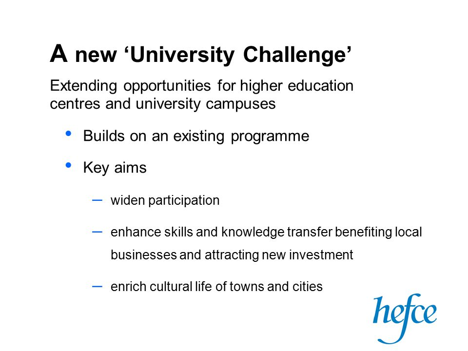 A new 'University Challenge' Builds on an existing programme Key aims – widen participation – enhance skills and knowledge transfer benefiting local businesses and attracting new investment – enrich cultural life of towns and cities Extending opportunities for higher education centres and university campuses