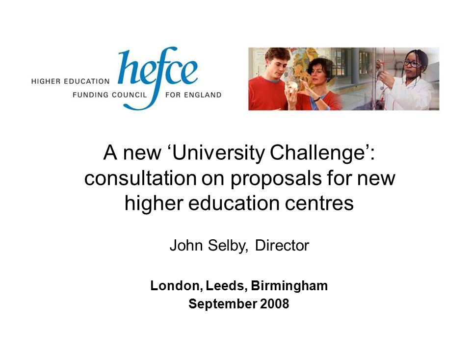 A new 'University Challenge': consultation on proposals for new higher education centres London, Leeds, Birmingham September 2008 John Selby, Director