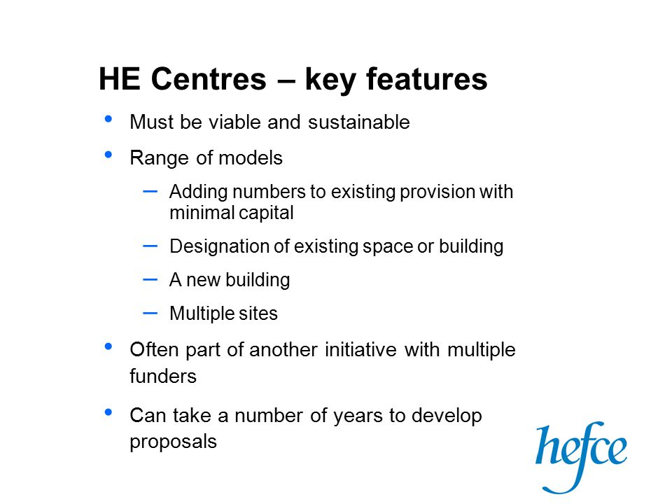 HE Centres – key features Must be viable and sustainable Range of models – Adding numbers to existing provision with minimal capital – Designation of existing space or building – A new building – Multiple sites Often part of another initiative with multiple funders Can take a number of years to develop proposals