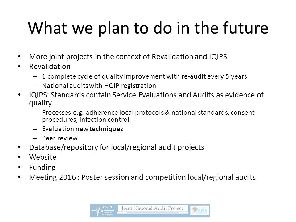 What we plan to do in the future More joint projects in the context of Revalidation and IQIPS Revalidation – 1 complete cycle of quality improvement with re-audit every 5 years – National audits with HQIP registration IQIPS: Standards contain Service Evaluations and Audits as evidence of quality – Processes e.g.