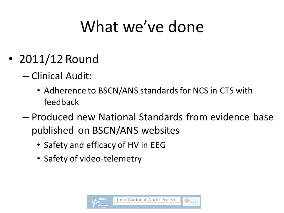 What we've done 2011/12 Round – Clinical Audit: Adherence to BSCN/ANS standards for NCS in CTS with feedback – Produced new National Standards from evidence base published on BSCN/ANS websites Safety and efficacy of HV in EEG Safety of video-telemetry