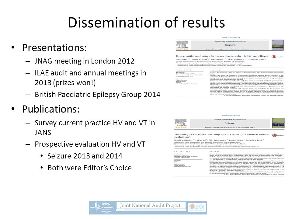 Dissemination of results Presentations: – JNAG meeting in London 2012 – ILAE audit and annual meetings in 2013 (prizes won!) – British Paediatric Epilepsy Group 2014 Publications: – Survey current practice HV and VT in JANS – Prospective evaluation HV and VT Seizure 2013 and 2014 Both were Editor's Choice