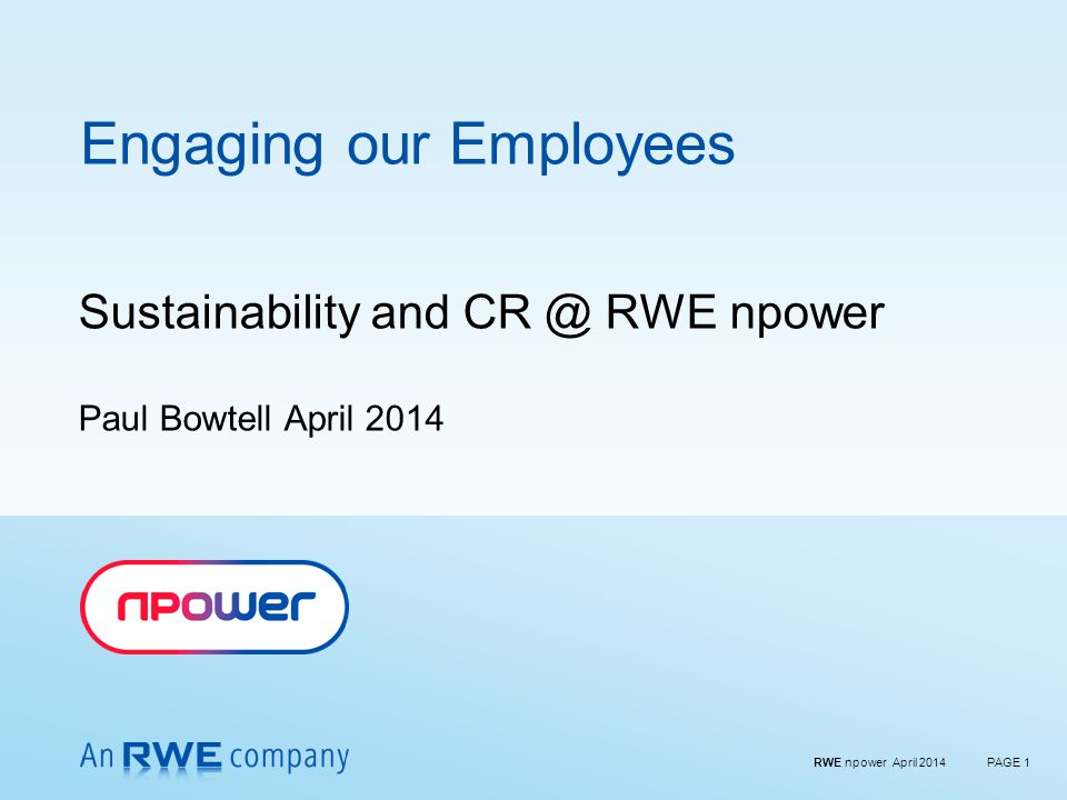 RWE npower April 2014PAGE 1 Engaging our Employees Sustainability and CR @ RWE npower Paul Bowtell April 2014