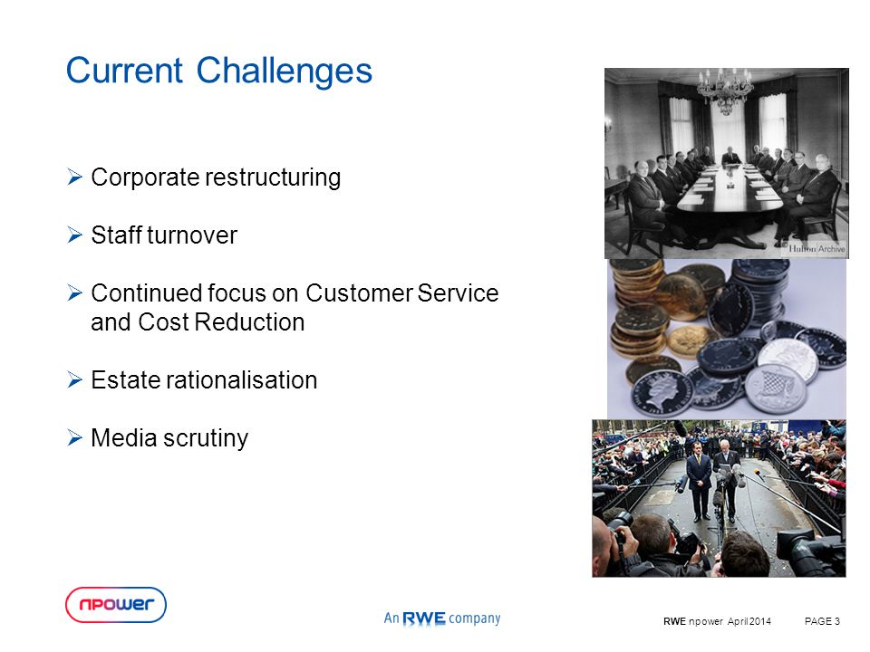 RWE npower April 2014PAGE 3 Current Challenges  Corporate restructuring  Staff turnover  Continued focus on Customer Service and Cost Reduction  Estate rationalisation  Media scrutiny
