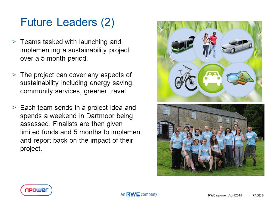 RWE npower April 2014PAGE 5 Future Leaders (2) >Teams tasked with launching and implementing a sustainability project over a 5 month period.
