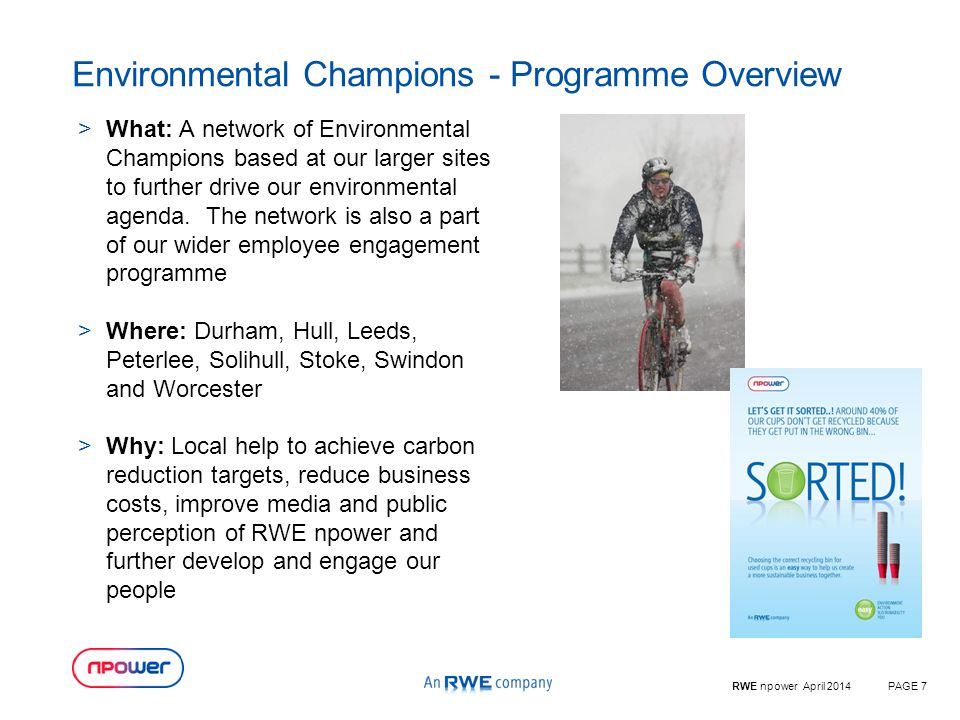 RWE npower April 2014PAGE 7 Environmental Champions - Programme Overview >What: A network of Environmental Champions based at our larger sites to further drive our environmental agenda.