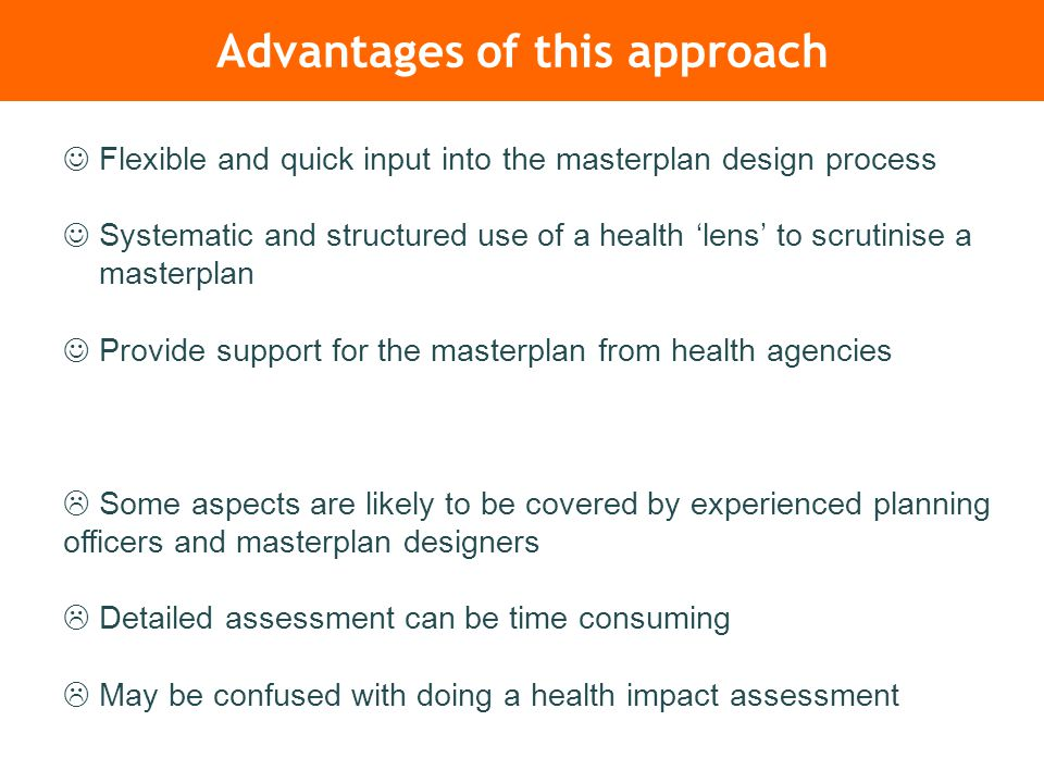 Advantages of this approach Flexible and quick input into the masterplan design process Systematic and structured use of a health 'lens' to scrutinise a masterplan Provide support for the masterplan from health agencies  Some aspects are likely to be covered by experienced planning officers and masterplan designers  Detailed assessment can be time consuming  May be confused with doing a health impact assessment
