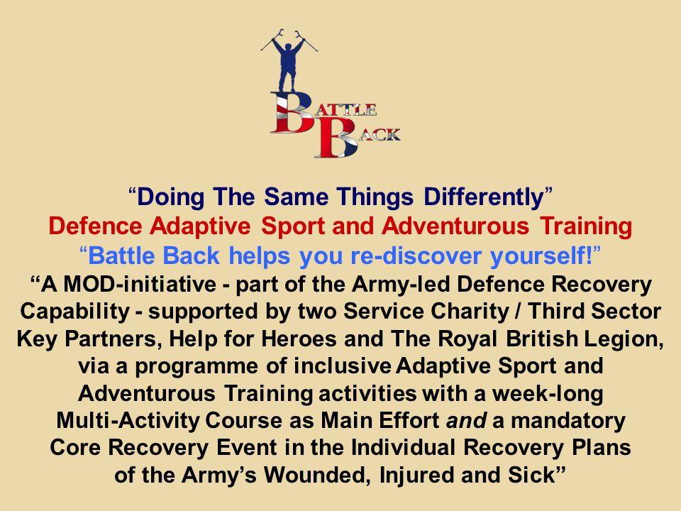 """Doing The Same Things Differently"" Defence Adaptive Sport and Adventurous Training ""Battle Back helps you re-discover yourself!"" ""A MOD-initiative -"